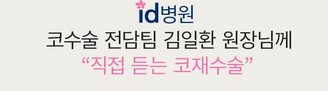 id병원 코수술 전담팀 김일환 원장님께 직접 듣는 코재수술